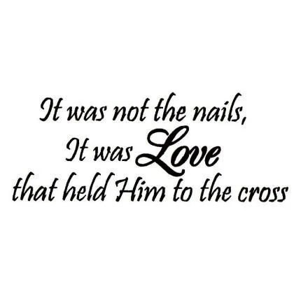 It was not the nails It was Love that held Him to the