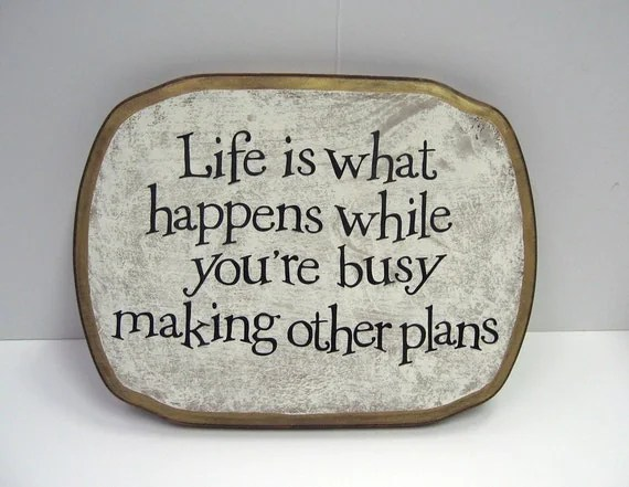 Life is what happens while you're busy making other plans