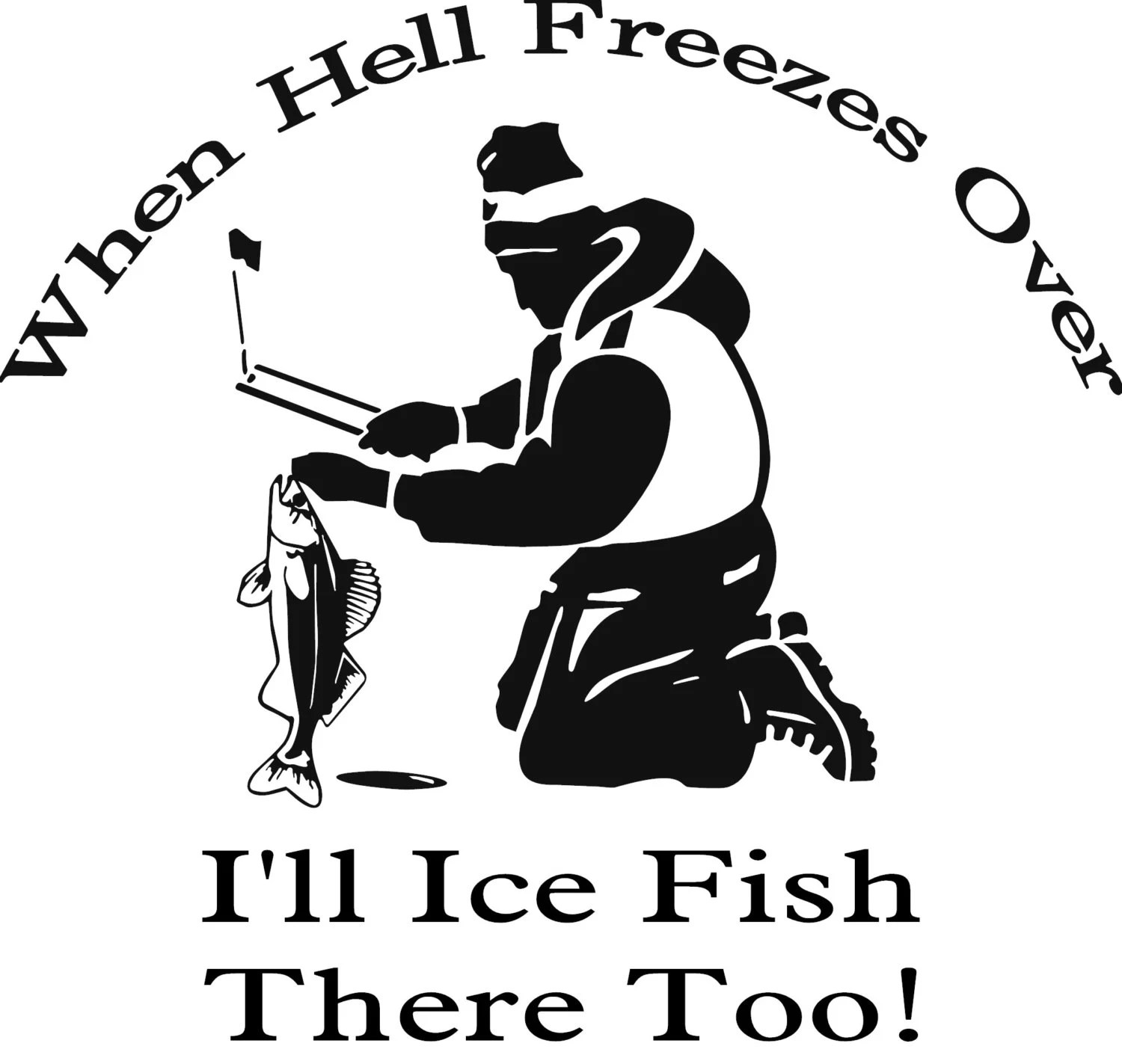 Ice Fishing Hell When Hell Freezes Over I Ll Ice Fish