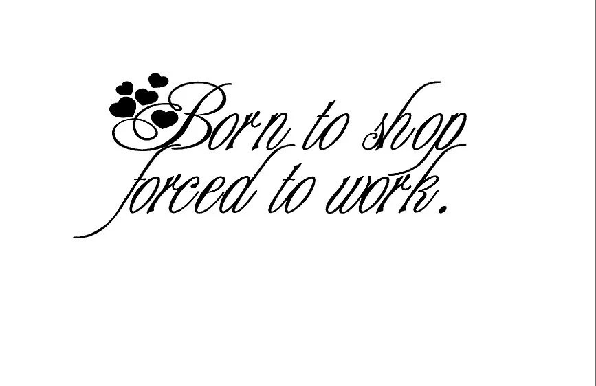Born to shop forced to work...Vinyl Decal / car decals/ wall
