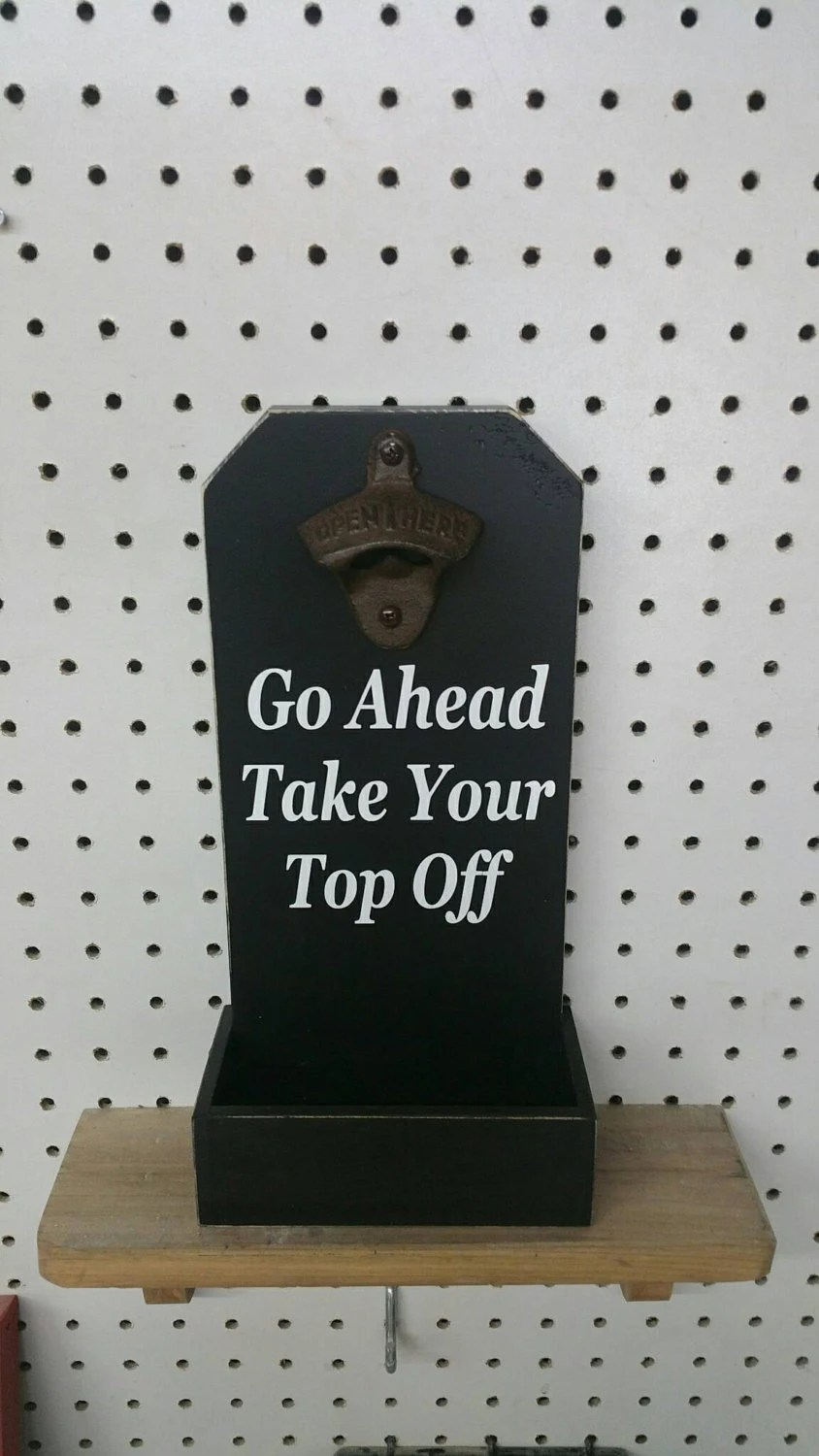 Go Ahead Take Your Top Off Bottle Opener Funny Sayings Beer