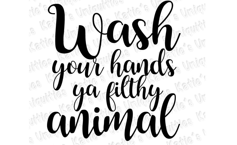 Wash Your Hands Ya Filthy Animal SVG DXF PNG Digital File