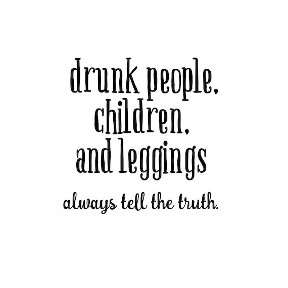Drunk People, Children and Leggings Tell the Truth by DecalPhanatics