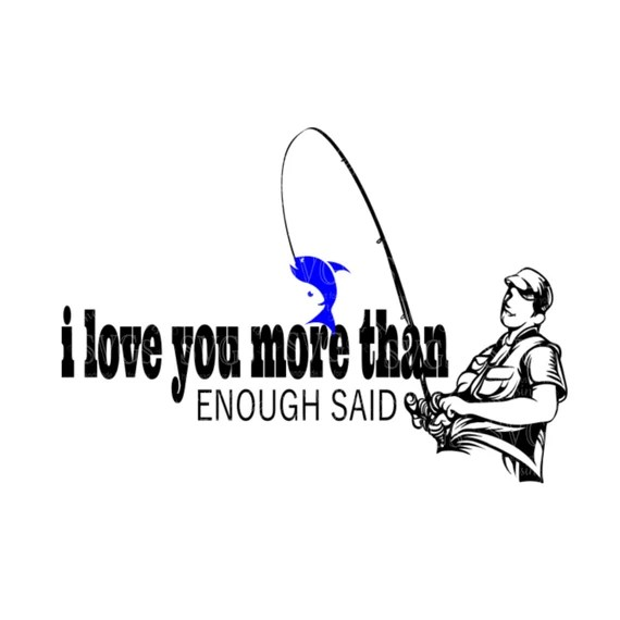 Download SVG I Love You More Than Fishing Enough Said DXF