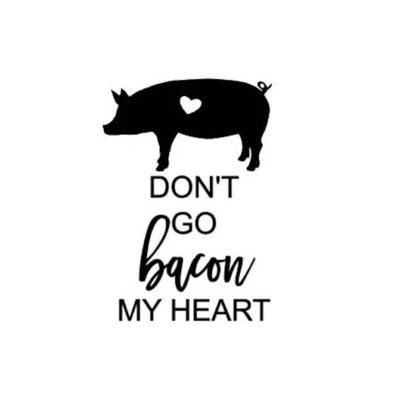 Don't Go Bacon My Heart SVG