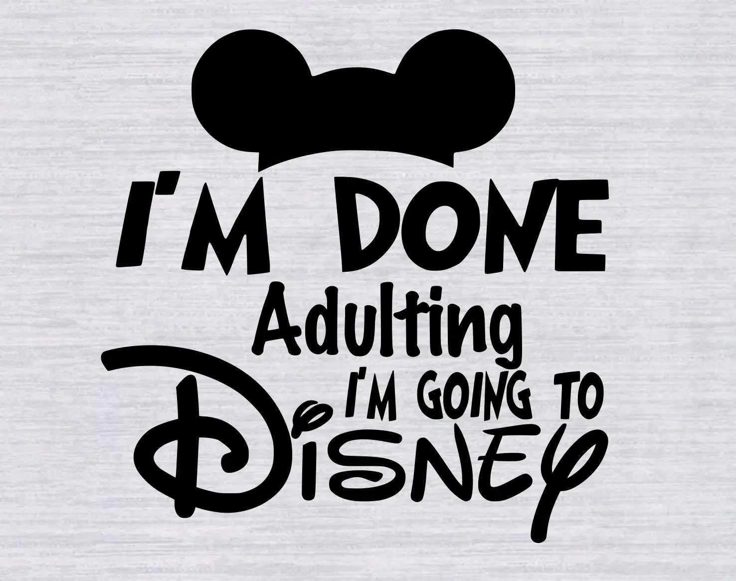 Im Done Adulting Im Going To Disney Svg Disney Vacation Svg
