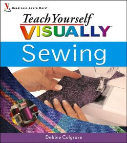 Teach Yourself VISUALLY Sewing by Debbie Colgrove ...