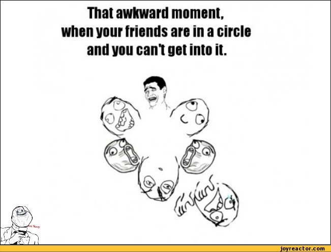 That awkward moment, when your friends are in a circle and