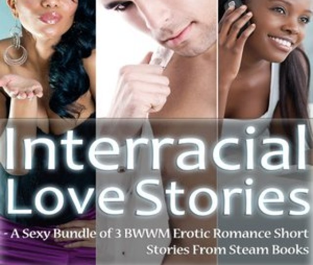 Interracial Love Stories A Sexy Bundle Of  Bwwm Erotic Romance Short Stories From Steam Books