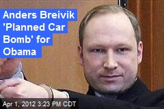 Anders Breivik 'Planned Car Bomb' for Obama