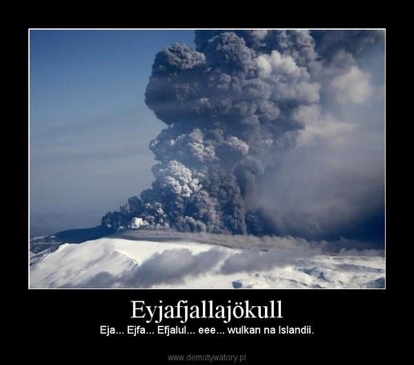 Eyjafjallajökull – Eja... Ejfa... Efjalul... eee... wulkan na Islandii.
