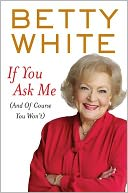 If You Ask Me (And of Course You Won't) by Betty White: Book Cover