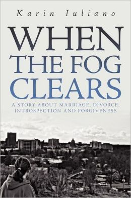 When The Fog Clears: A story about marriage, divorce, introspection and forgiveness Karin Iuliano