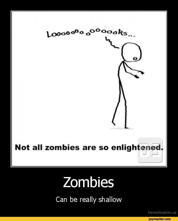 Not all zombies are so enlightened.ZombiesCan be really