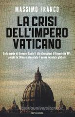 La crisi dell'impero vaticano. Dalla morte di Giovanni Paolo II alle dimissioni di Benedetto XVI: perché la Chiesa è diventata il nuovo imputato globale