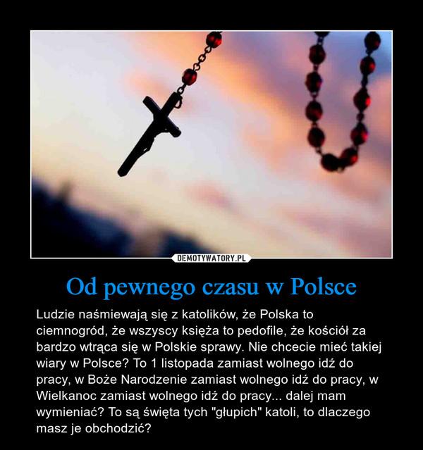 """Od pewnego czasu w Polsce – Ludzie naśmiewają się z katolików, że Polska to ciemnogród, że wszyscy księża to pedofile, że kościół za bardzo wtrąca się w Polskie sprawy. Nie chcecie mieć takiej wiary w Polsce? To 1 listopada zamiast wolnego idź do pracy, w Boże Narodzenie zamiast wolnego idź do pracy, w Wielkanoc zamiast wolnego idź do pracy... dalej mam wymieniać? To są święta tych """"głupich"""" katoli, to dlaczego masz je obchodzić?"""