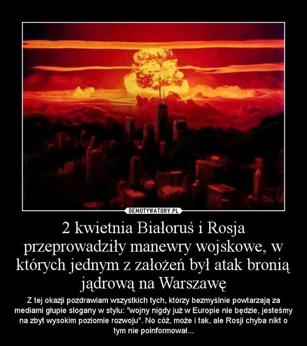 """2 kwietnia Białoruś i Rosja przeprowadziły manewry wojskowe, w których jednym z założeń był atak bronią jądrową na Warszawę – Z tej okazji pozdrawiam wszystkich tych, którzy bezmyślnie powtarzają za mediami głupie slogany w stylu: """"wojny nigdy już w Europie nie będzie, jesteśmy na zbyt wysokim poziomie rozwoju"""". No cóż, może i tak, ale Rosji chyba nikt o tym nie poinformował..."""