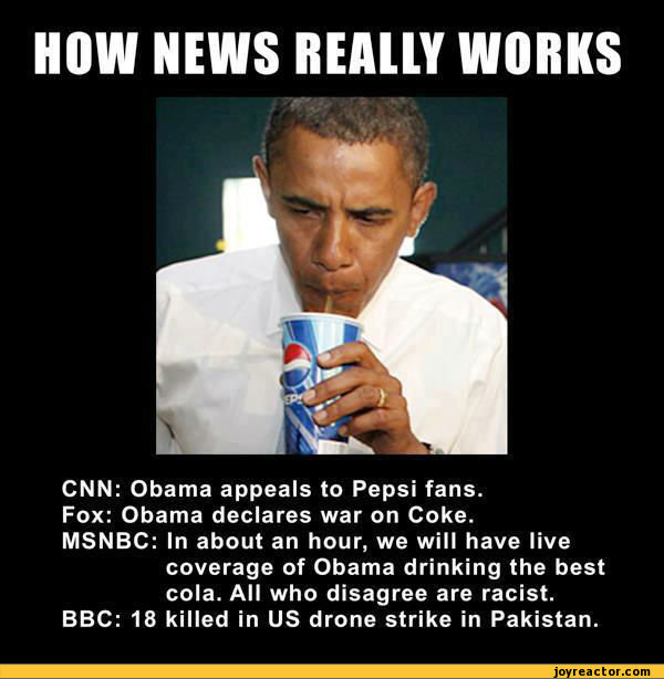 HOW NEWS REALLY WORKSCNN: Obama appeals to Pepsi fans.Fox: Obama declares war on Coke.MSNBC: In about an hour, we will have livecoverage of Obama drinking the best cola. All who disagree are racist. BBC: 18 killed in US drone strike in Pakistan.,funny pictures,auto