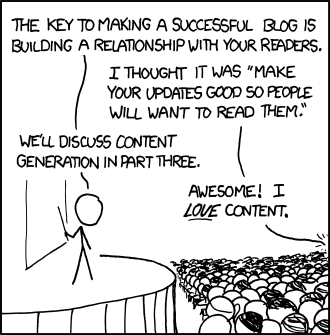 "Cartoon of man giving a presentation and talking to someone in the crowd. Here's the text: ""The key to making a successful blog is building a relationship with your readers."" ""I thought it was 'make your updates so good people will want to read them.'"" ""We'll discuss content generation in part three."" ""Awesome! I LOVE content."""