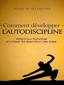 Comment Developper L Autodiscipline Resiste Aux Tentations Et Atteins Tes Objectifs A Long Terme By Martin Meadows Book Read Online