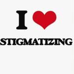 I love stigmatising