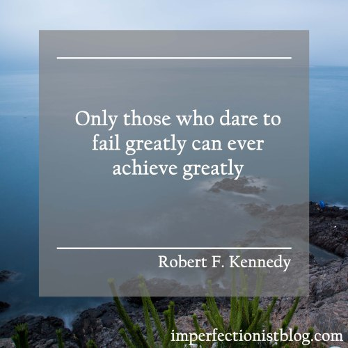 """""""Only those who dare to fail greatly can ever achieve greatly."""" -Robert F. Kenndy"""