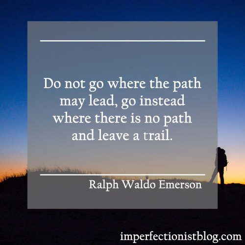 """Do not go where the path may lead, go isntead where there is no path and leave a trail."" -Ralph Waldo Emerson"