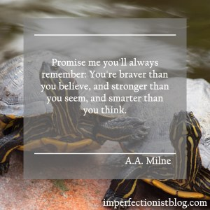 """Promise me you'll always remember: You're braver than you believe, and stronger than you seem, and smarter than you think."" -A.A. Milne"
