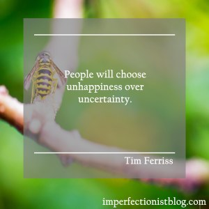 """People will choose unhappiness over uncertainty."" -Tim Ferriss"