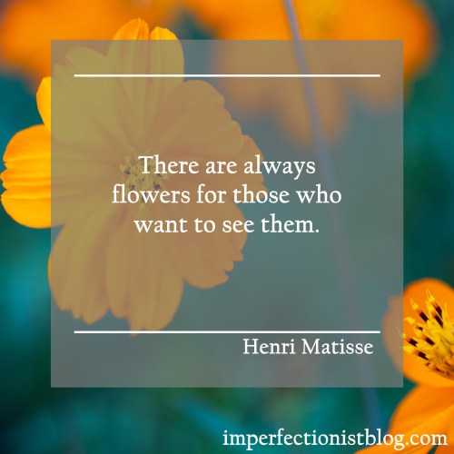 """""""There are always flowers for those who want to see them."""" -Henri Matisse"""
