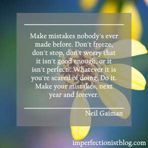 """""""Make mistakes nobody's ever made before. Don't freeze, don't stop, don't worry that it isn't good enough, or it isn't perfect...Whatever it is you're scared of doing, Do it. Make your mistakes, next year and forever."""" -Neil Gaiman"""