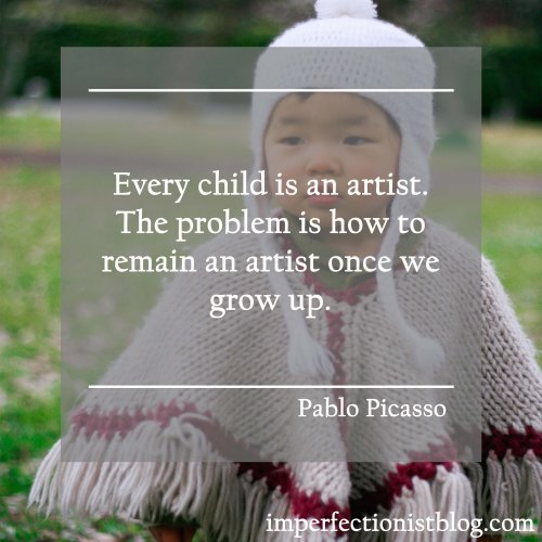 """""""Every child is an artist. The problem is how to remain an artist once we grow up."""" -Pablo Picasso"""