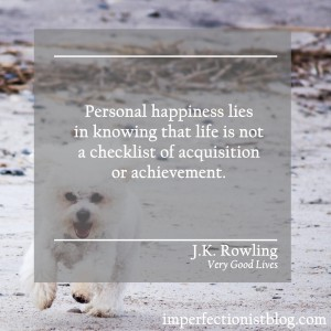 """Personal happiness lies in knowing that life is not a checklist of acquisition or achievement."" -J.K. Rowling (Very Good Lives: The Fringe Benefits of Failure and the Importance of Imagination)"