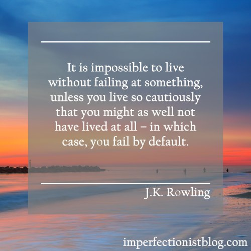 """""""It is impossible to live without failing at something, unless you live so cautiously that you might as well not have lived at all – in which case, you fail by default."""" -J.K. Rowling"""