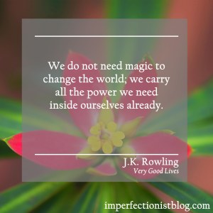 """We do not need magic to change the world; we carry all the power we need inside ourselves already."" -J.K. Rowling (Very Good Lives: The Fringe Benefits of Failure and the Importance of Imagination)"