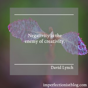 """Negativity is the enemy of creativity."" -David Lynch"