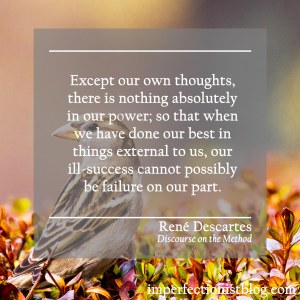"""Except our own thoughts, there is nothing absolutely in our power; so that when we have done our best in things external to us, our ill-success cannot possibly be failure on our part."" -René Descartes (Discourse on the Method)"