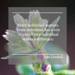 """Every individual matters. Every individual has a role to play. Every individual makes a difference."" -Jane Goodall"