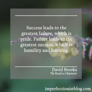 """Success leads to the great failure, which is pride. Failure leads to the great success, which is humility and learning."" -David Brooks (The Road to Character)"