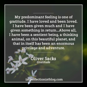 """My predominant feeling is one of gratitude. I have loved and been loved. I have been given much and I have given something in return…Above all, I have been a sentient being, a thinking animal, on this beautiful planet, and that in itself has been an enormous privilege and adventure."" -Oliver Sacks (Gratitude)"