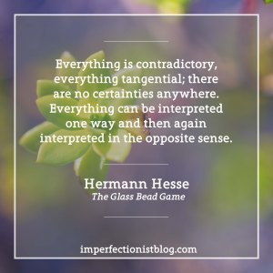 """""""Everything is contradictory, everything tangential; there are no certainties anywhere. Everything can be interpreted one way and then again interpreted in the opposite sense."""" -Hermann Hesse (The Glass Bead Game)"""