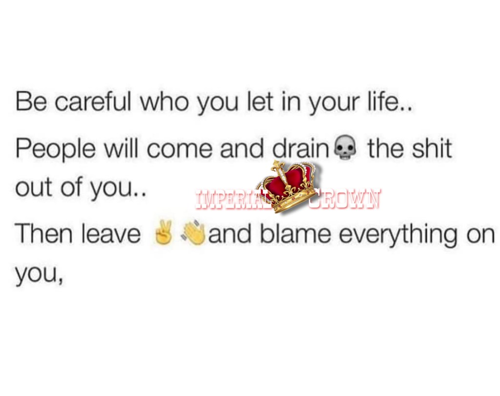 Be careful who you let in your life.. People will come and drain the shit out of you.. Then leave