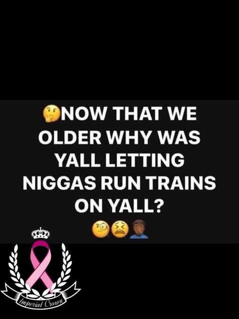 Now that we older why was y'all letting niggas run trains on yall