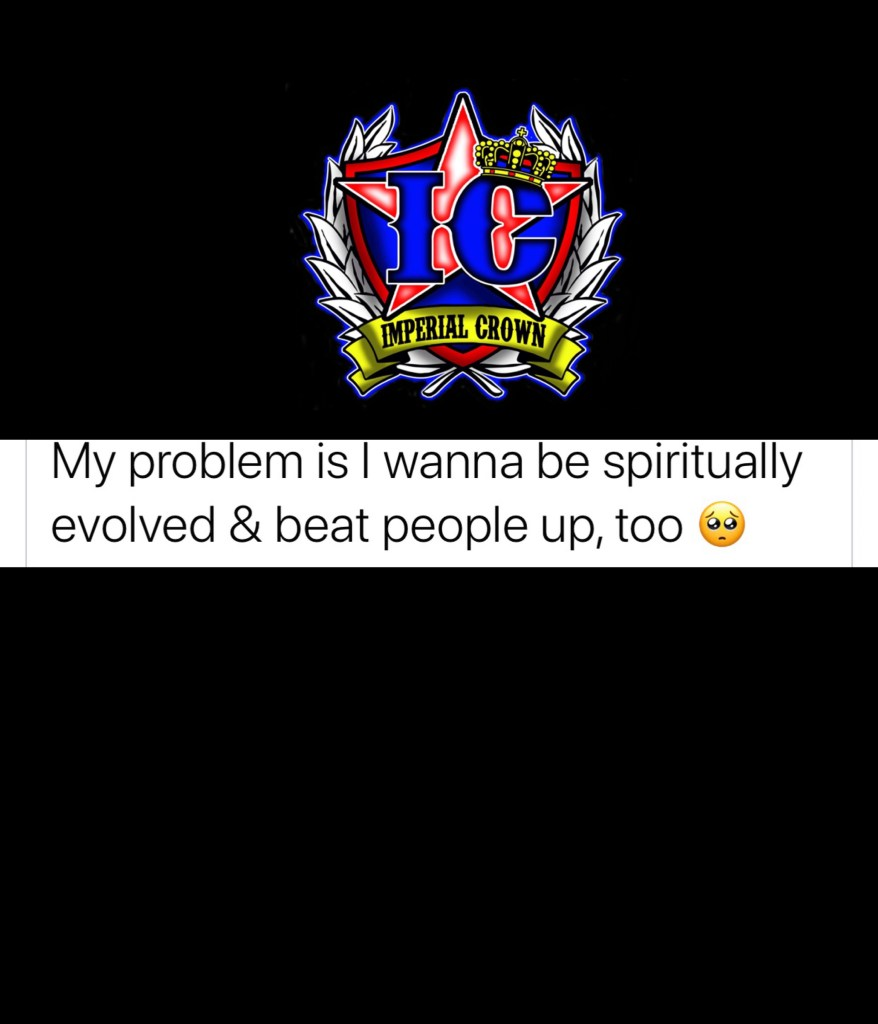 My problem is I wanna be spiritually evolved & beat people up too