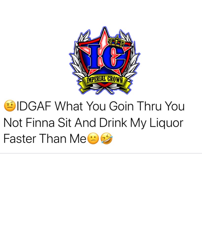Idgaf what you goin thru you not finna sit and drink my liquor faster than me