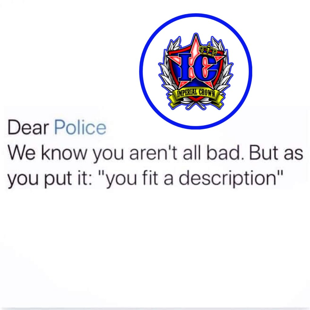 Dear police we know you aren't all bad but as you put it ' you fit a description