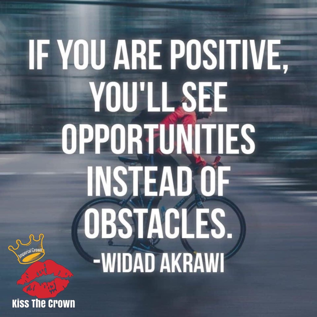 If you are positive you'll see opportunities instead of obstacles