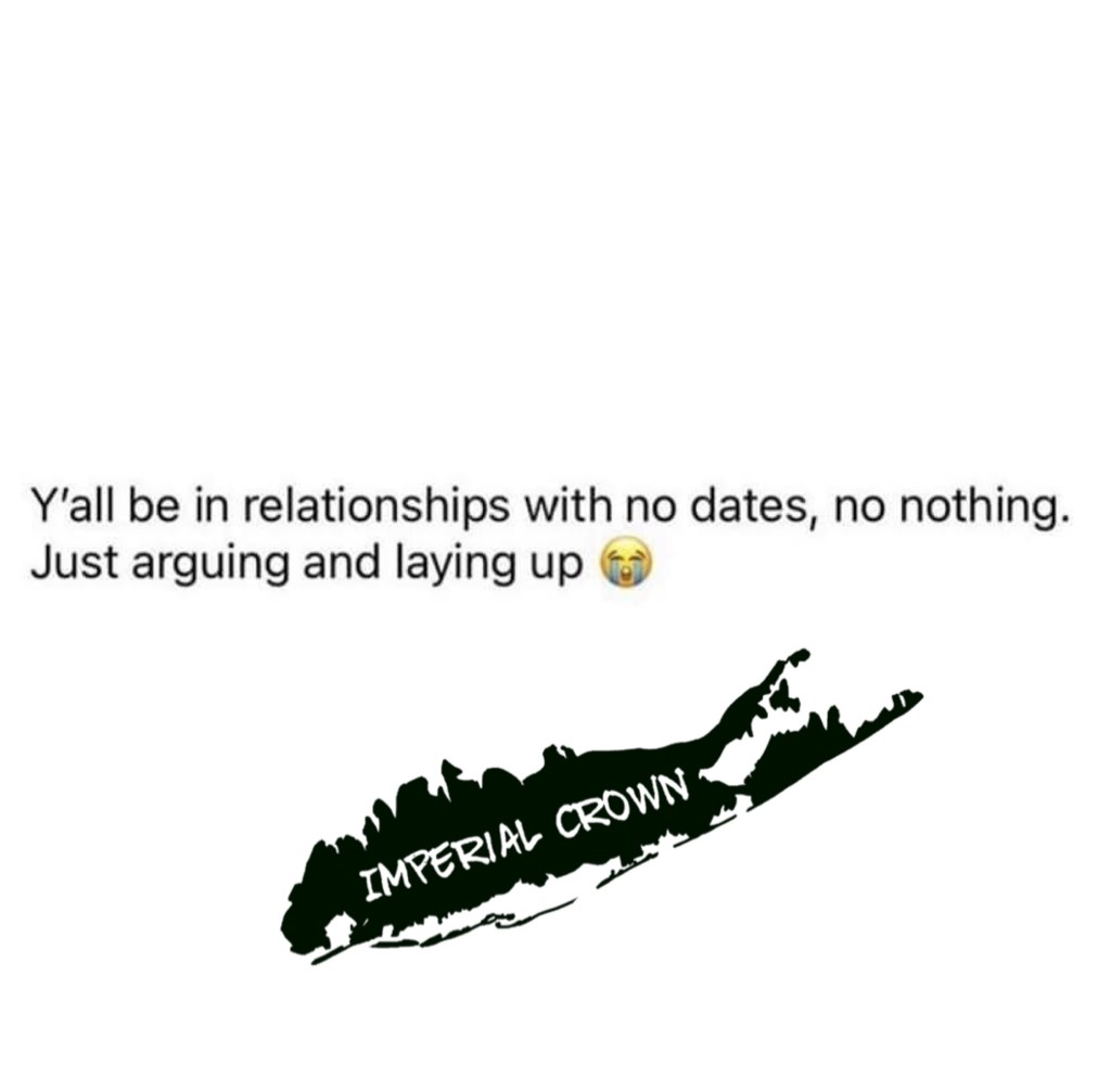 Y'all be in a relationship with no dates no nothing