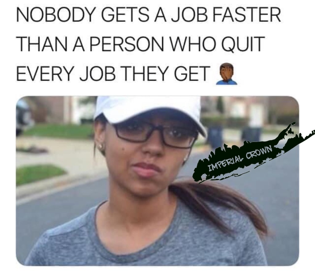 Nobody gets a job faster than a person who quit every job they get