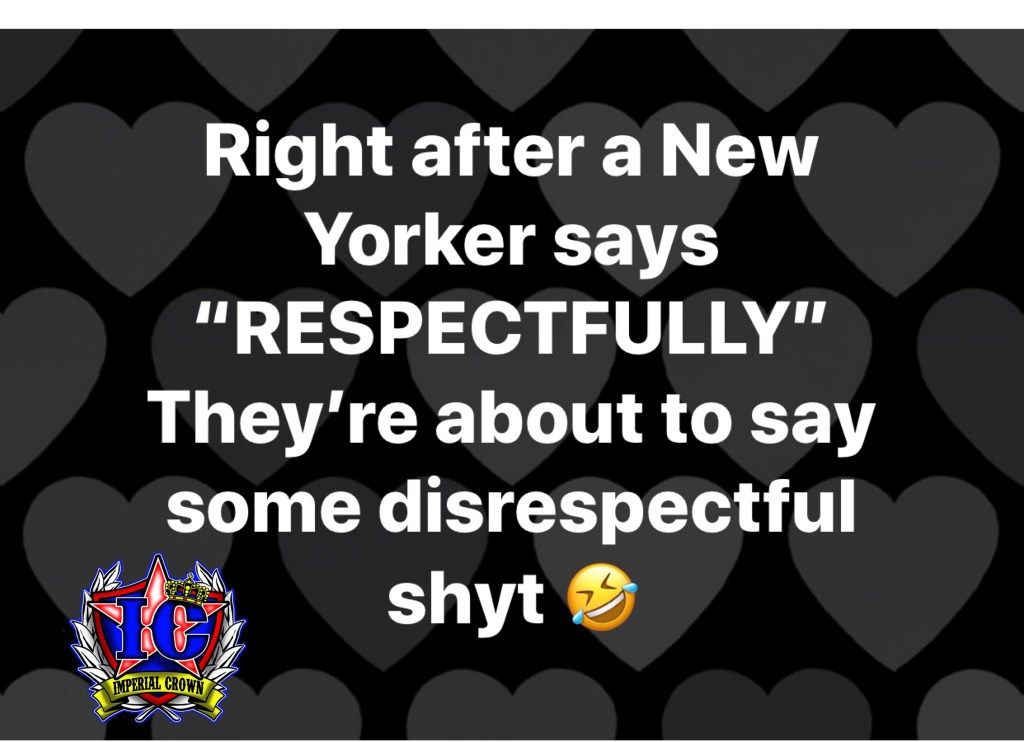 Right after a new yorker says respectfully they're about to say some disrespectful shyt